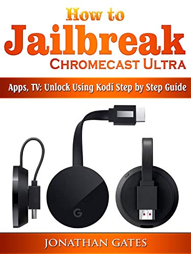 How to Jailbreak Chromecast Ultra, Apps, TV: Unlock Using Kodi Step by Step Guide (English Edition)